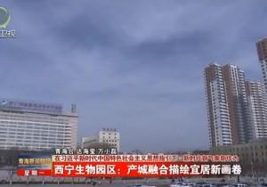西宁生物园区:产城融合描绘宜居新画卷