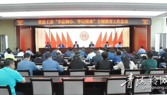 """省总工会召开""""不忘初心、牢记使命""""主题教育工作会议"""