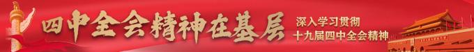 【四中全会精神在基层】深入学习贯彻十九届四中全会精神